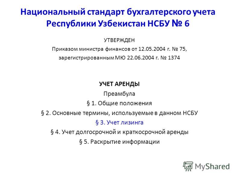 Национальный стандарт бухгалтерского учета Республики Узбекистан НСБУ 6 УТВЕРЖДЕН Приказом министра финансов от 12.05.2004 г. 75, зарегистрированным МЮ 22.06.2004 г. 1374 УЧЕТ АРЕНДЫ Преамбула § 1. Общие положения § 2. Основные термины, используемые