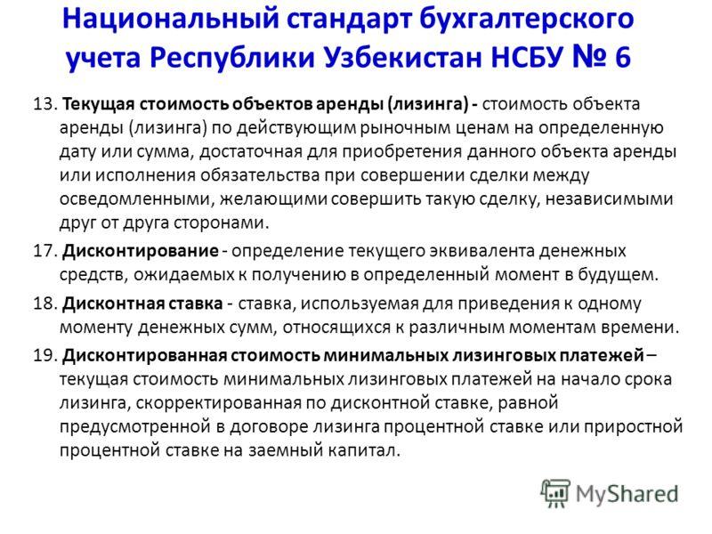 Национальный стандарт бухгалтерского учета Республики Узбекистан НСБУ 6 13. Текущая стоимость объектов аренды (лизинга) - стоимость объекта аренды (лизинга) по действующим рыночным ценам на определенную дату или сумма, достаточная для приобретения да