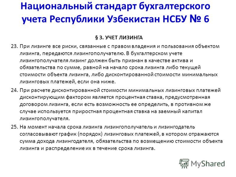 Национальный стандарт бухгалтерского учета Республики Узбекистан НСБУ 6 § 3. УЧЕТ ЛИЗИНГА 23. При лизинге все риски, связанные с правом владения и пользования объектом лизинга, передаются лизингополучателю. В бухгалтерском учете лизингополучателя лиз