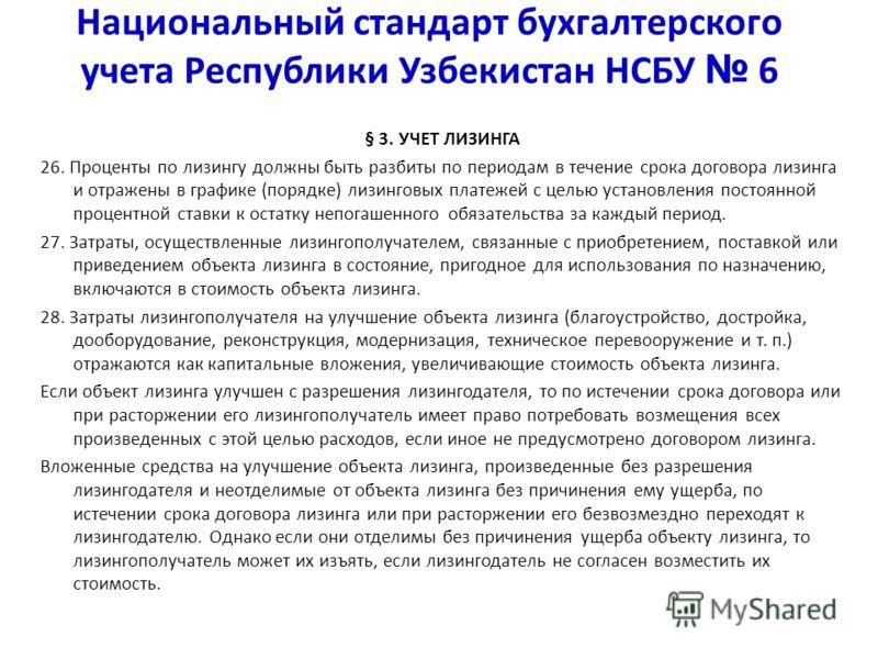 Национальный стандарт бухгалтерского учета Республики Узбекистан НСБУ 6 § 3. УЧЕТ ЛИЗИНГА 26. Проценты по лизингу должны быть разбиты по периодам в течение срока договора лизинга и отражены в графике (порядке) лизинговых платежей с целью установления