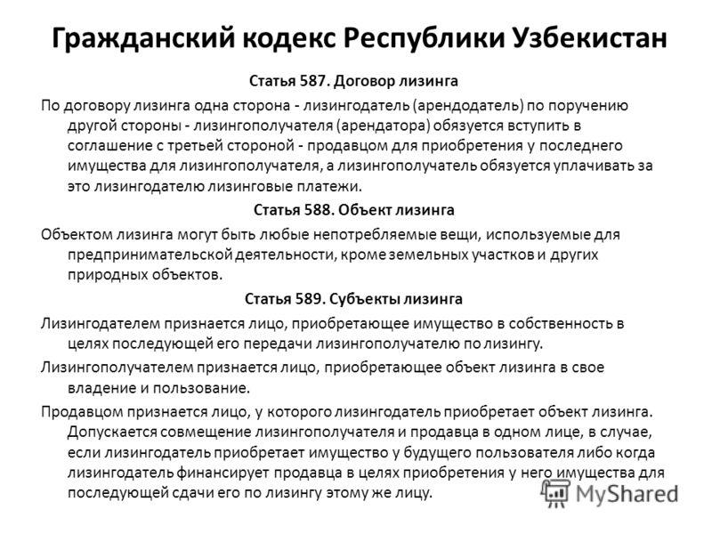 Гражданский кодекс Республики Узбекистан Статья 587. Договор лизинга По договору лизинга одна сторона - лизингодатель (арендодатель) по поручению другой стороны - лизингополучателя (арендатора) обязуется вступить в соглашение с третьей стороной - про