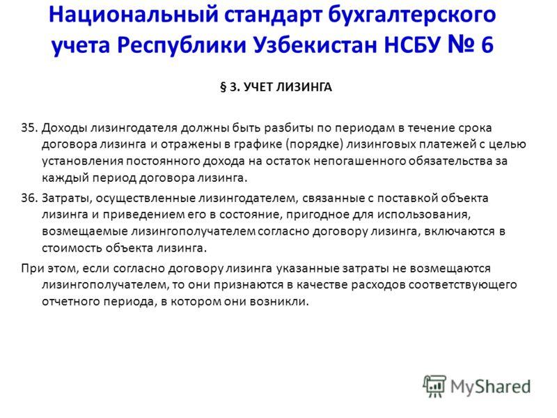 Национальный стандарт бухгалтерского учета Республики Узбекистан НСБУ 6 § 3. УЧЕТ ЛИЗИНГА 35. Доходы лизингодателя должны быть разбиты по периодам в течение срока договора лизинга и отражены в графике (порядке) лизинговых платежей с целью установлени