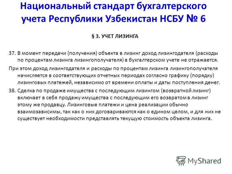 Национальный стандарт бухгалтерского учета Республики Узбекистан НСБУ 6 § 3. УЧЕТ ЛИЗИНГА 37. В момент передачи (получения) объекта в лизинг доход лизингодателя (расходы по процентам лизинга лизингополучателя) в бухгалтерском учете не отражается. При