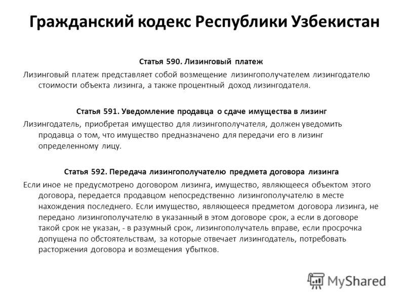 Гражданский кодекс Республики Узбекистан Статья 590. Лизинговый платеж Лизинговый платеж представляет собой возмещение лизингополучателем лизингодателю стоимости объекта лизинга, а также процентный доход лизингодателя. Статья 591. Уведомление продавц