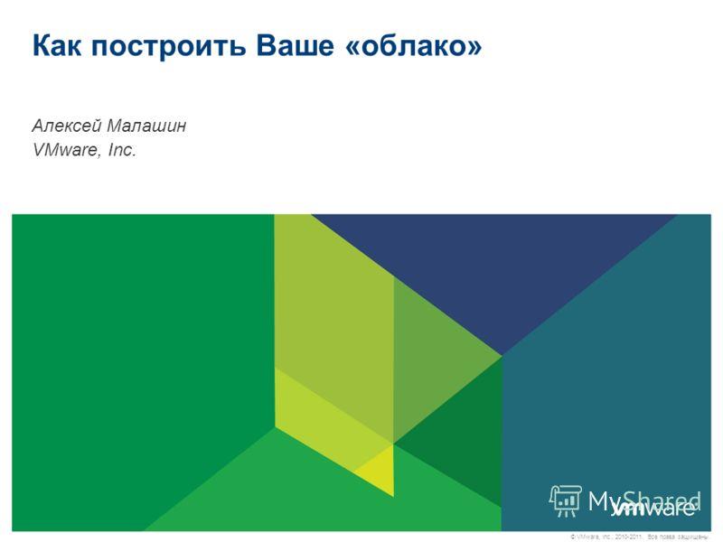© VMware, Inc., 2010-2011. Все права защищены. Как построить Ваше «облако» Алексей Малашин VMware, Inc.