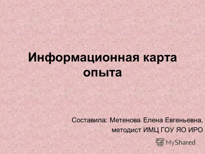 Информационная карта опыта Составила: Метенова Елена Евгеньевна, методист ИМЦ ГОУ ЯО ИРО