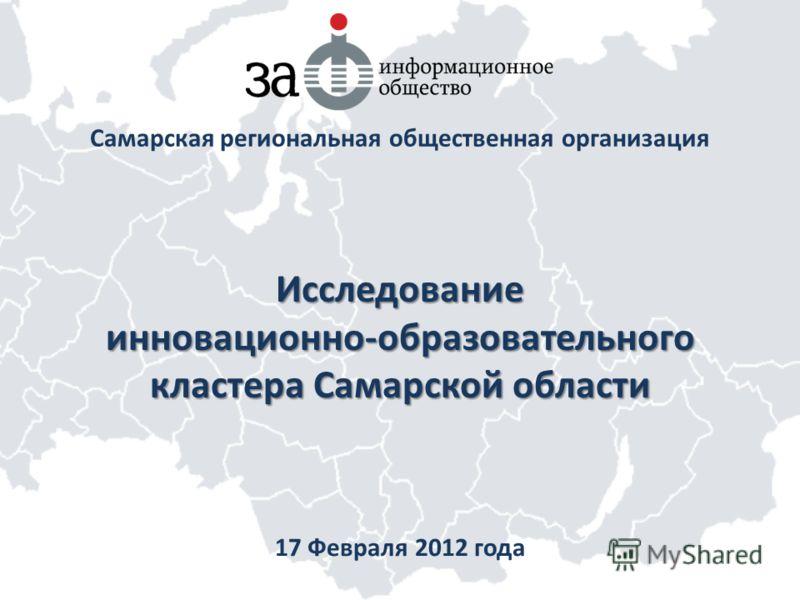 Исследование инновационно-образовательного кластера Самарской области Самарская региональная общественная организация 17 Февраля 2012 года