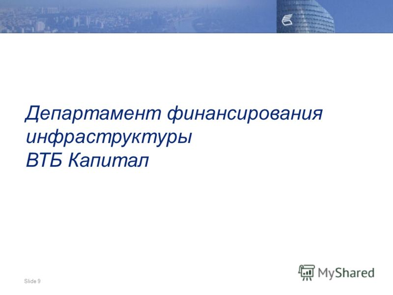 Slide 9 Департамент финансирования инфраструктуры ВТБ Капитал