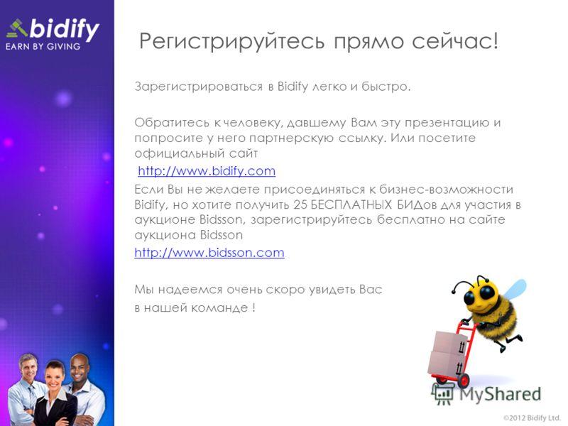 Регистрируйтесь прямо сейчас! Зарегистрироваться в Bidify легко и быстро. Обратитесь к человеку, давшему Вам эту презентацию и попросите у него партнерскую ссылку. Или посетите официальный сайт http://www.bidify.com Если Вы не желаете присоединяться