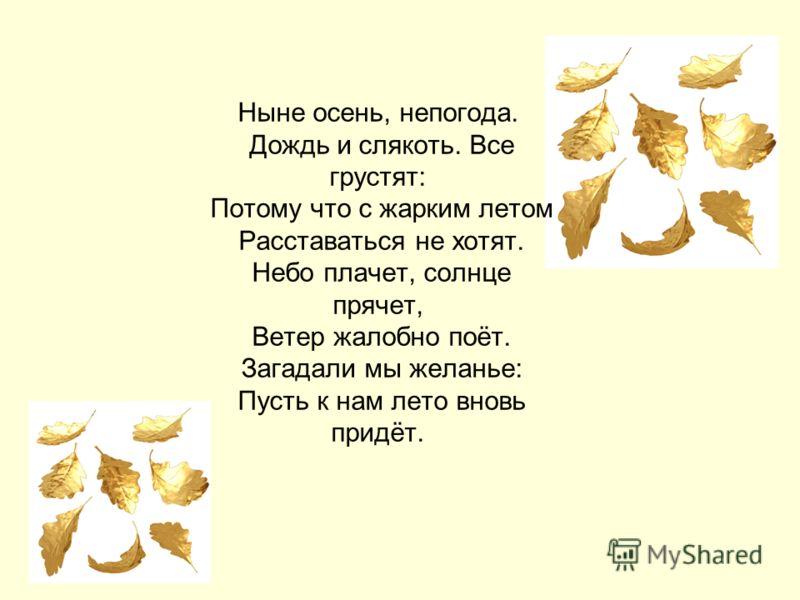 Ныне осень, непогода. Дождь и слякоть. Все грустят: Потому что с жарким летом Расставаться не хотят. Небо плачет, солнце прячет, Ветер жалобно поёт. Загадали мы желанье: Пусть к нам лето вновь придёт.