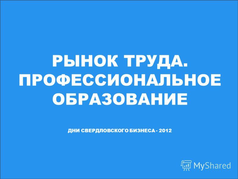 РЫНОК ТРУДА. ПРОФЕССИОНАЛЬНОЕ ОБРАЗОВАНИЕ ДНИ СВЕРДЛОВСКОГО БИЗНЕСА - 2012