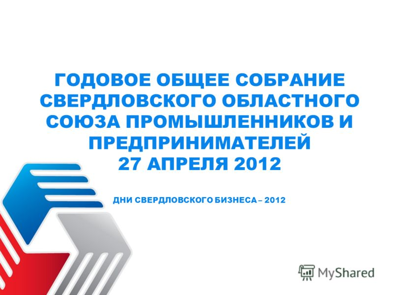 ГОДОВОЕ ОБЩЕЕ СОБРАНИЕ СВЕРДЛОВСКОГО ОБЛАСТНОГО СОЮЗА ПРОМЫШЛЕННИКОВ И ПРЕДПРИНИМАТЕЛЕЙ 27 АПРЕЛЯ 2012 ДНИ СВЕРДЛОВСКОГО БИЗНЕСА – 2012