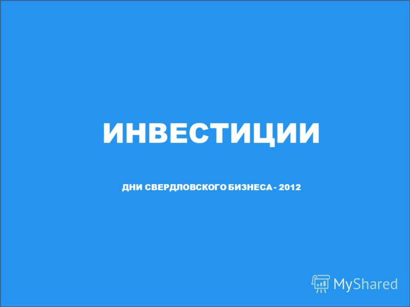 ИНВЕСТИЦИИ ДНИ СВЕРДЛОВСКОГО БИЗНЕСА - 2012