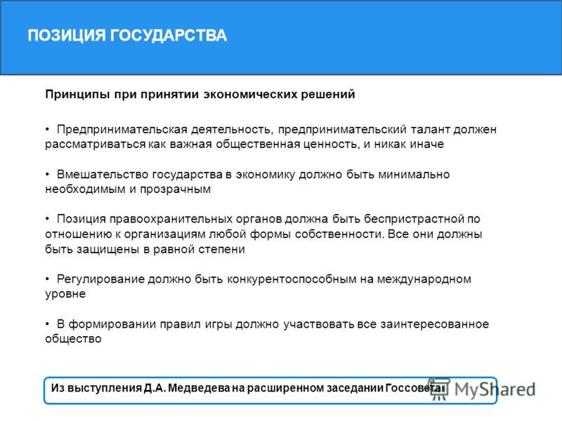 ПОЗИЦИЯ ГОСУДАРСТВА Из выступления Д.А. Медведева на расширенном заседании Госсовета Принципы при принятии экономических решений Предпринимательская деятельность, предпринимательский талант должен рассматриваться как важная общественная ценность, и н