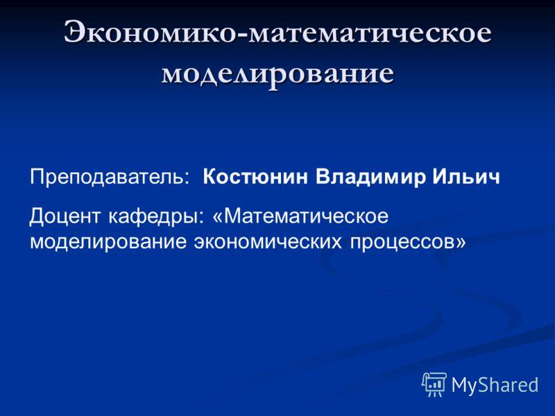 Экономико-математическое моделирование Преподаватель: Костюнин Владимир Ильич Доцент кафедры: «Математическое моделирование экономических процессов»