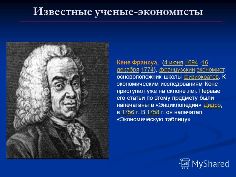 Известные ученые-экономисты Кене Франсуа, (4 июня 1694 -16 декабря 1774), французский экономист, основоположник школы физиократов. К экономическим исследованиям Кёне приступил уже на склоне лет. Первые его статьи по этому предмету были напечатаны в «