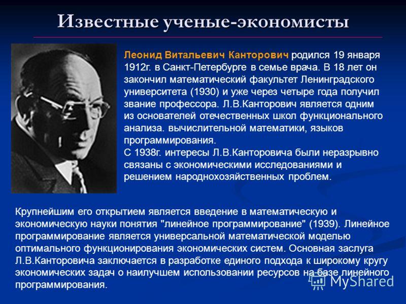Известные ученые-экономисты Леонид Витальевич Канторович родился 19 января 1912г. в Санкт-Петербурге в семье врача. В 18 лет он закончил математический факультет Ленинградского университета (1930) и уже через четыре года получил звание профессора. Л.