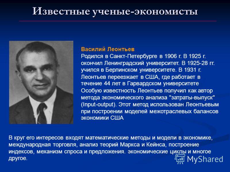 Известные ученые-экономисты Василий Леонтьев Родился в Санкт-Петербурге в 1906 г. В 1925 г. окончил Ленинградский университет. В 1925-28 гг. учился в Берлинском университете. В 1931 г. Леонтьев переезжает в США, где работает в течение 44 лет в Гарвар