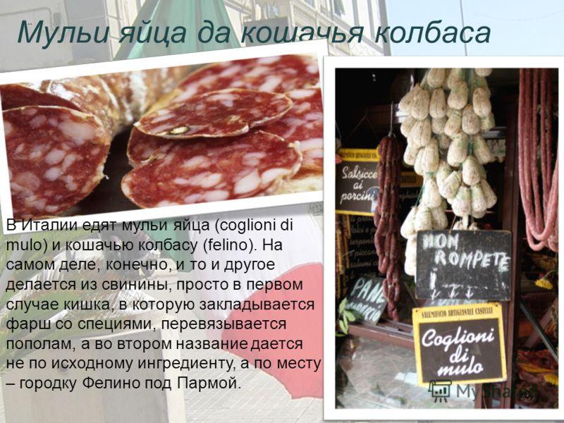 Мульи яйца да кошачья колбаса.. В Италии едят мульи яйца (coglioni di mulo) и кошачью колбасу (felino). На самом деле, конечно, и то и другое делается из свинины, просто в первом случае кишка, в которую закладывается фарш со специями, перевязывается