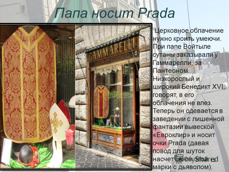 Папа носит Prada Церковное облачение нужно кроить умеючи. При папе Войтыле сутаны заказывали у Гаммарелли, за Пантеоном. Низкорослый и широкий Бенедикт XVI, говорят, в его облачения не влез. Теперь он одевается в заведении с лишенной фантазии вывеско