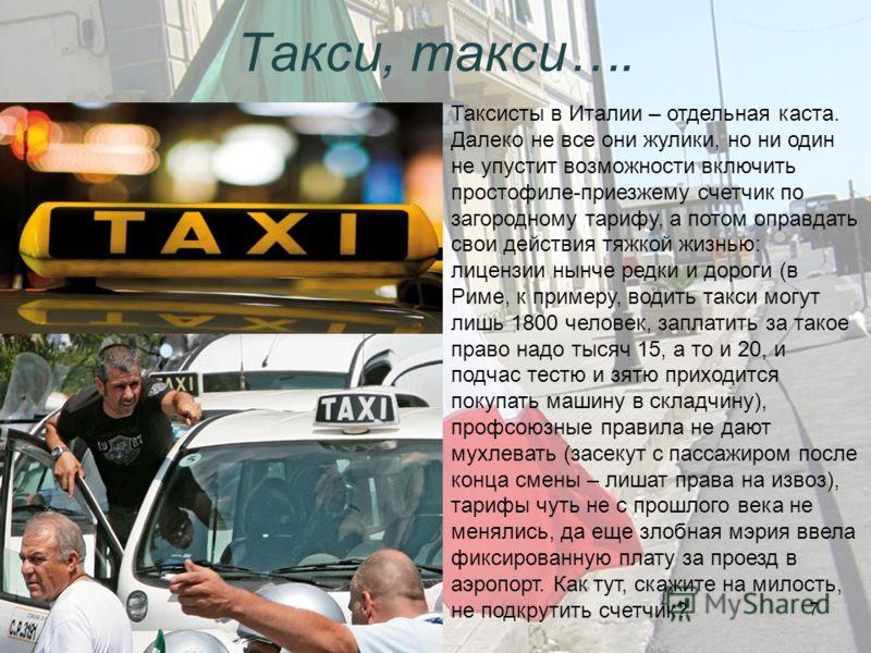 Такси, такси…. Таксисты в Италии – отдельная каста. Далеко не все они жулики, но ни один не упустит возможности включить простофиле-приезжему счетчик по загородному тарифу, а потом оправдать свои действия тяжкой жизнью: лицензии нынче редки и дороги