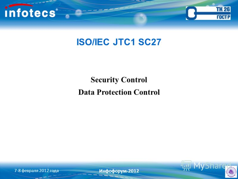 ISO/IEC JTC1 SC27 Security Control Data Protection Control 7-8 февраля 2012 года Инфофорум-2012