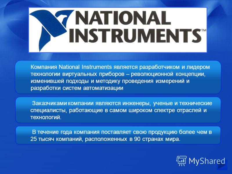 Компания National Instruments является разработчиком и лидером технологии виртуальных приборов – революционной концепции, изменившей подходы и методику проведения измерений и разработки систем автоматизации Заказчиками компании являются инженеры, уче