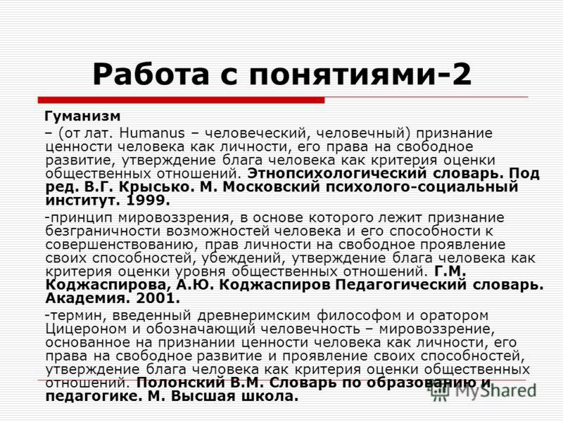 Работа с понятиями-2 Гуманизм – (от лат. Humanus – человеческий, человечный) признание ценности человека как личности, его права на свободное развитие, утверждение блага человека как критерия оценки общественных отношений. Этнопсихологический словарь