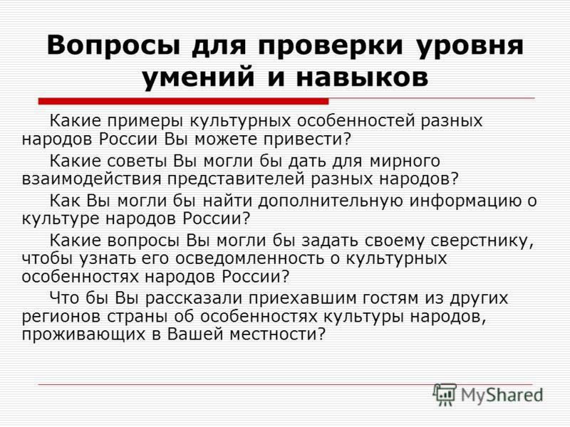 Вопросы для проверки уровня умений и навыков Какие примеры культурных особенностей разных народов России Вы можете привести? Какие советы Вы могли бы дать для мирного взаимодействия представителей разных народов? Как Вы могли бы найти дополнительную