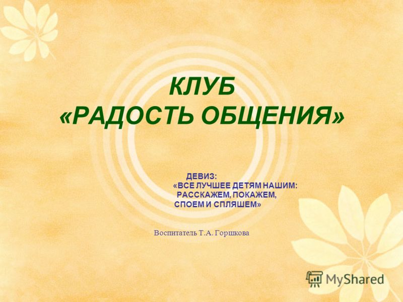 КЛУБ «РАДОСТЬ ОБЩЕНИЯ» ДЕВИЗ: «ВСЕ ЛУЧШЕЕ ДЕТЯМ НАШИМ: РАССКАЖЕМ, ПОКАЖЕМ, СПОЕМ И СПЛЯШЕМ» Воспитатель Т.А. Горшкова