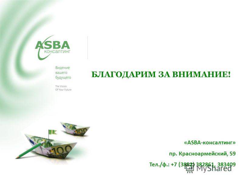 БЛАГОДАРИМ ЗА ВНИМАНИЕ! «ASBA-консалтинг» пр. Красноармейский, 59 Тел./ф.: +7 (3852) 382861, 383409