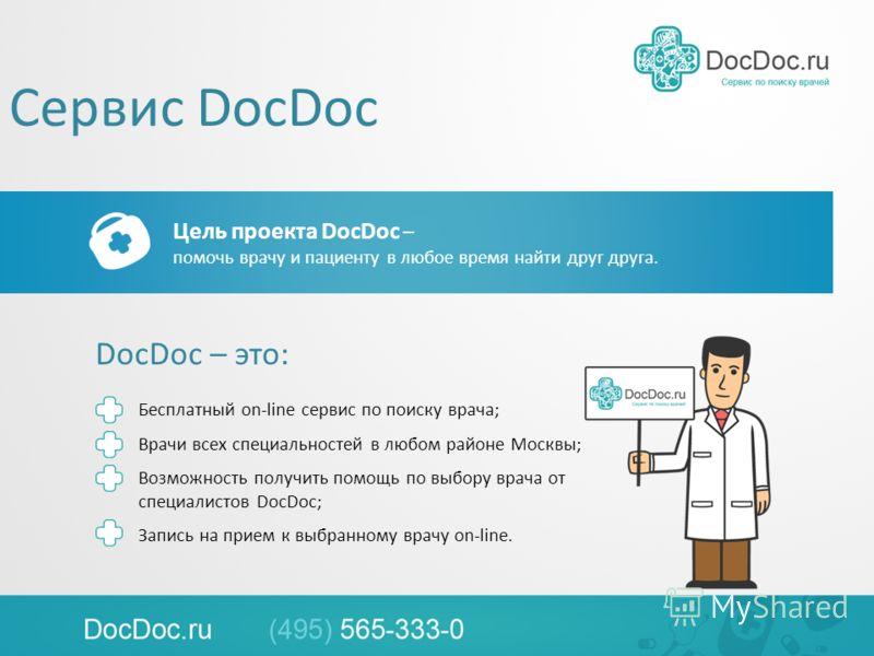 Сервис DocDoc Цель проекта DocDoc – помочь врачу и пациенту в любое время найти друг друга. DocDoc – это: Бесплатный on-line сервис по поиску врача; Врачи всех специальностей в любом районе Москвы; Возможность получить помощь по выбору врача от специ