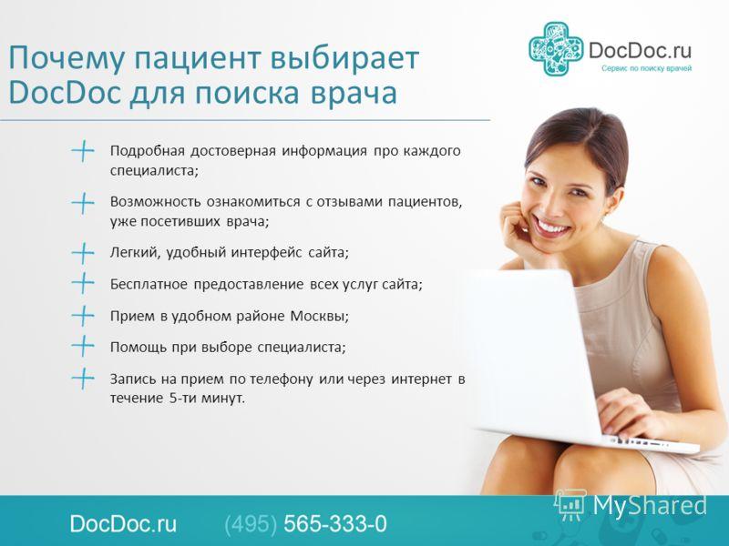 Почему пациент выбирает DocDoc для поиска врача Подробная достоверная информация про каждого специалиста; Возможность ознакомиться с отзывами пациентов, уже посетивших врача; Легкий, удобный интерфейс сайта; Бесплатное предоставление всех услуг сайта