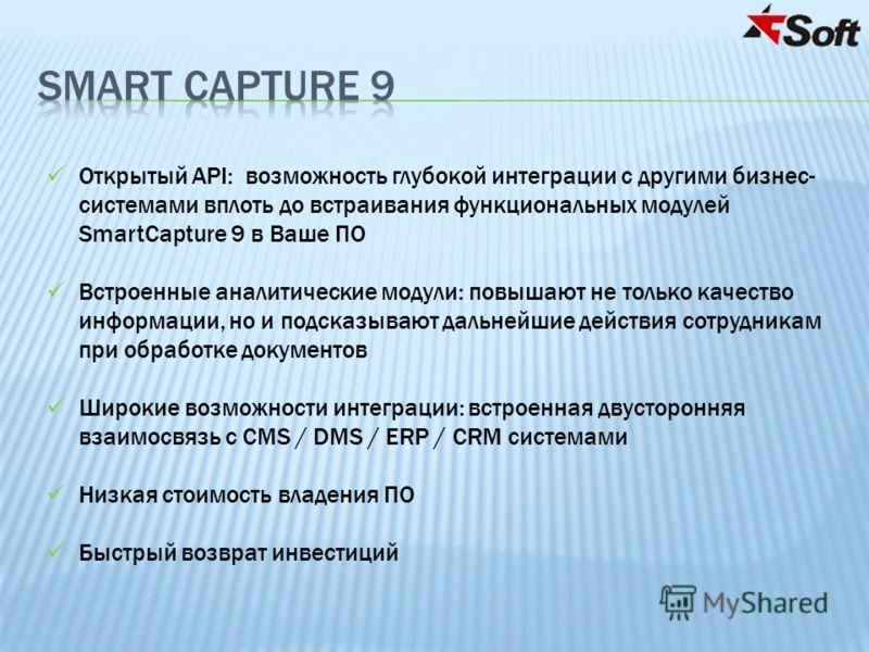 Открытый API: возможность глубокой интеграции с другими бизнес- системами вплоть до встраивания функциональных модулей SmartCapture 9 в Ваше ПО Встроенные аналитические модули: повышают не только качество информации, но и подсказывают дальнейшие дейс