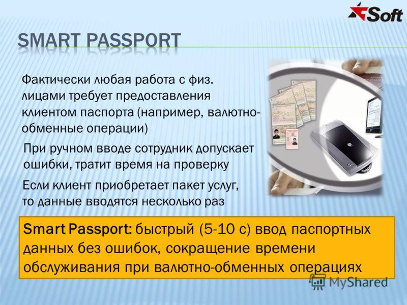 Smart Passport: быстрый (5-10 с) ввод паспортных данных без ошибок, сокращение времени обслуживания при валютно-обменных операциях Фактически любая работа с физ. лицами требует предоставления клиентом паспорта (например, валютно- обменные операции) Е