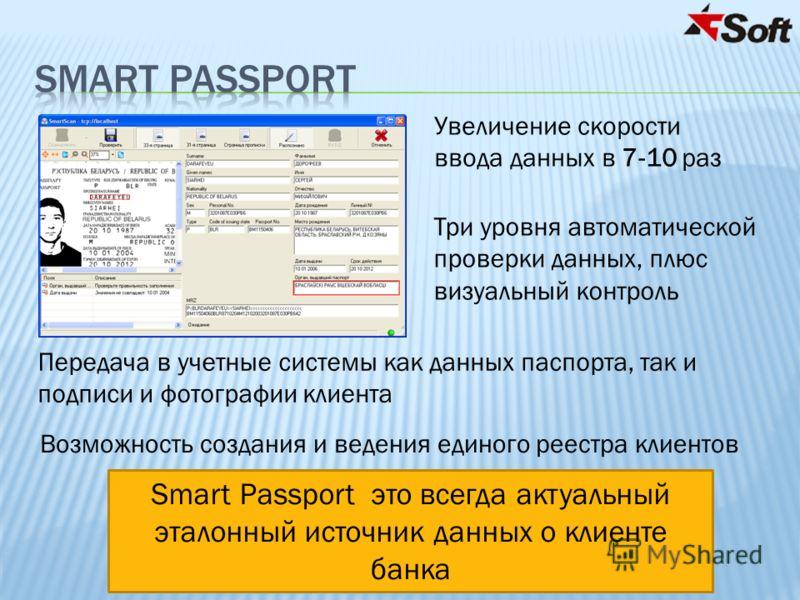 Увеличение скорости ввода данных в 7-10 раз Три уровня автоматической проверки данных, плюс визуальный контроль Передача в учетные системы как данных паспорта, так и подписи и фотографии клиента Возможность создания и ведения единого реестра клиентов
