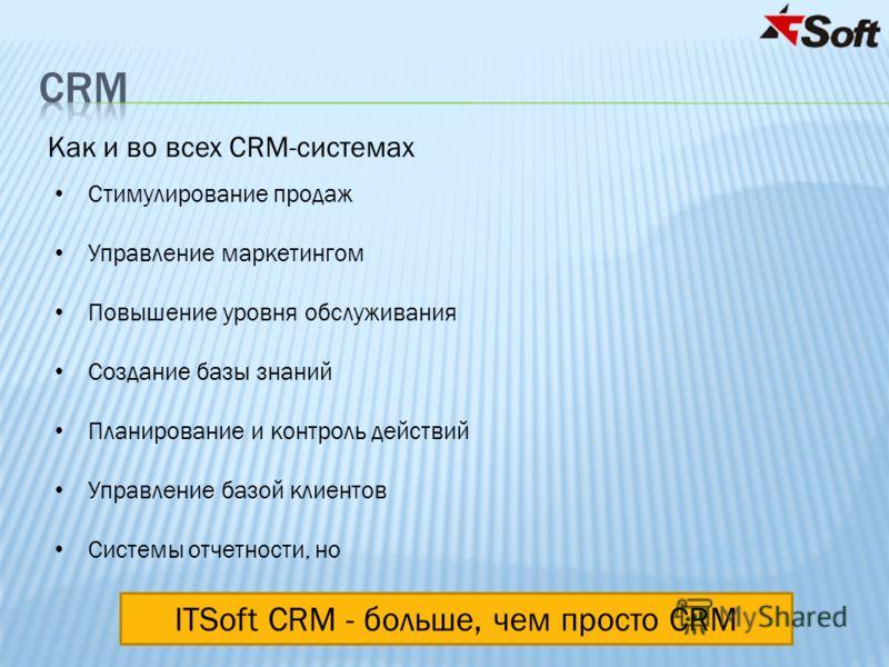 ITSoft CRM - больше, чем просто CRM Стимулирование продаж Управление маркетингом Повышение уровня обслуживания Создание базы знаний Планирование и контроль действий Управление базой клиентов Системы отчетности, но Как и во всех CRM-системах