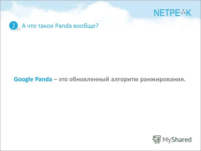 А что такое Panda вообще? 2 Google Panda – это обновленный алгоритм ранжирования.