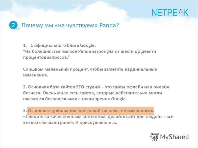 Почему мы «не чувствуем» Panda? 2 1.С официального блога Google: На большинстве языков Panda затронула от шести до девяти процентов запросов. Слишком маленький процент, чтобы заметить кардинальные изменения. 2. Основная база сайтов SEO-студий – это с