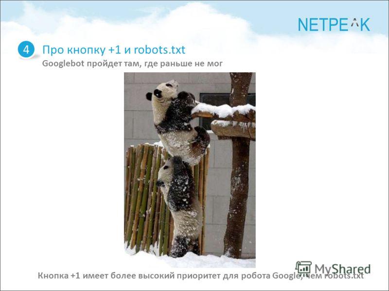 Про кнопку +1 и robots.txt Googlebot пройдет там, где раньше не мог 4 Кнопка +1 имеет более высокий приоритет для робота Google, чем robots.txt