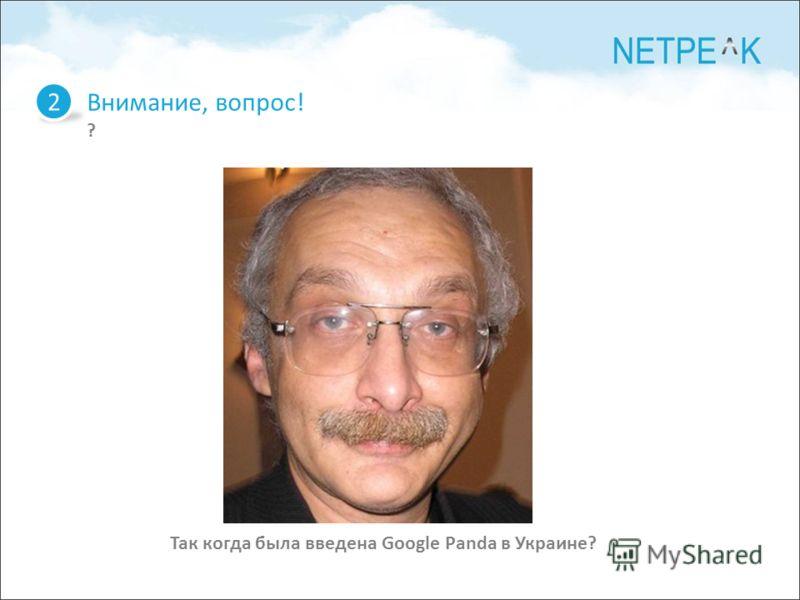 Внимание, вопрос! ? 2 Так когда была введена Google Panda в Украине?