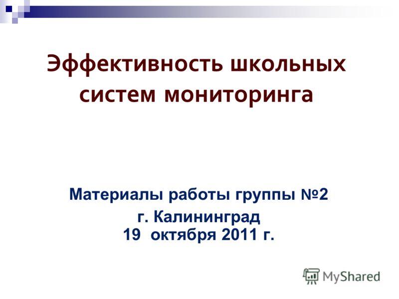Эффективность школьных систем мониторинга Материалы работы группы 2 г. Калининград 19 октября 2011 г.