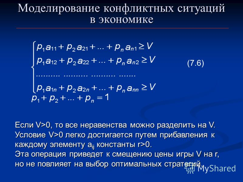 Моделирование конфликтных ситуаций в экономике (7.6) Если V>0, то все неравенства можно разделить на V. Условие V>0 легко достигается путем прибавления к каждому элементу a ij константы r>0. Эта операция приведет к смещению цены игры V на r, но не по