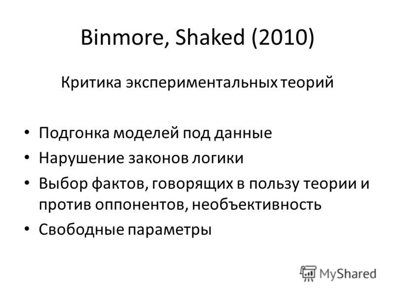 Binmore, Shaked (2010) Критика экспериментальных теорий Подгонка моделей под данные Нарушение законов логики Выбор фактов, говорящих в пользу теории и против оппонентов, необъективность Свободные параметры