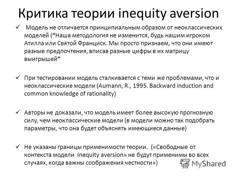 Критика теории inequity aversion Модель не отличается принципиальным образом от неоклассических моделей (Наша методология не изменится, будь нашим игроком Атилла или Святой Франциск. Мы просто признаем, что они имеют разные предпочтения, вписав разны