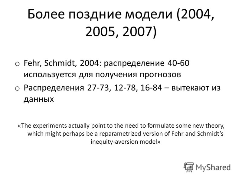 Более поздние модели (2004, 2005, 2007) o Fehr, Schmidt, 2004: распределение 40-60 используется для получения прогнозов o Распределения 27-73, 12-78, 16-84 – вытекают из данных «The experiments actually point to the need to formulate some new theory,