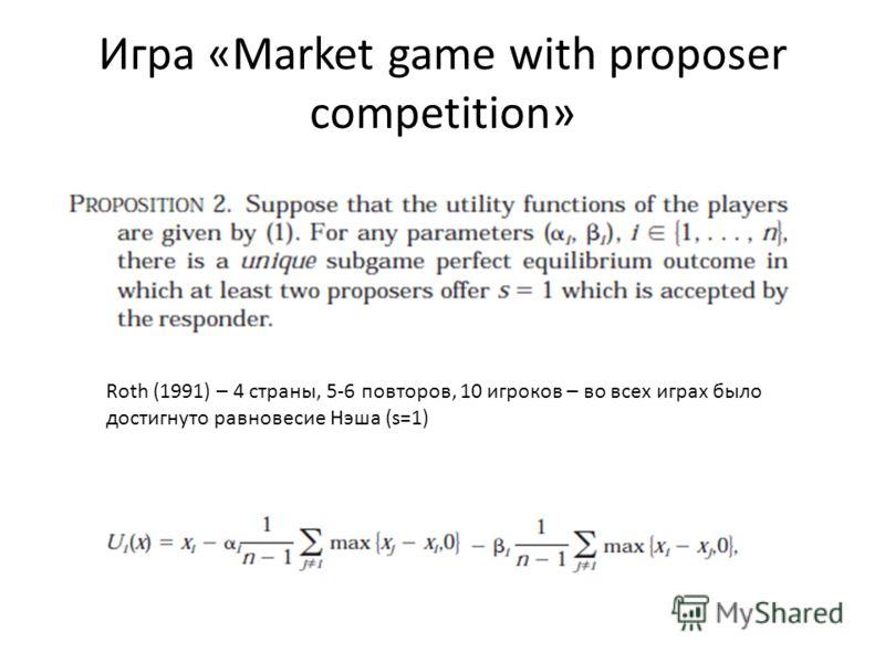 Игра «Market game with proposer competition» Roth (1991) – 4 страны, 5-6 повторов, 10 игроков – во всех играх было достигнуто равновесие Нэша (s=1)