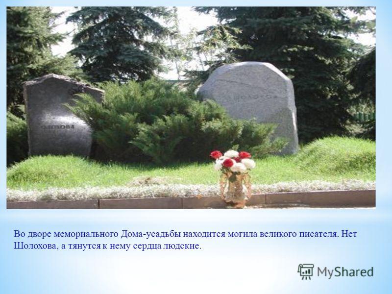 Во дворе мемориального Дома-усадьбы находится могила великого писателя. Нет Шолохова, а тянутся к нему сердца людские.