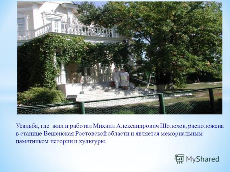 Усадьба, где жил и работал Михаил Александрович Шолохов, расположена в станице Вешенская Ростовской области и является мемориальным памятником истории и культуры.