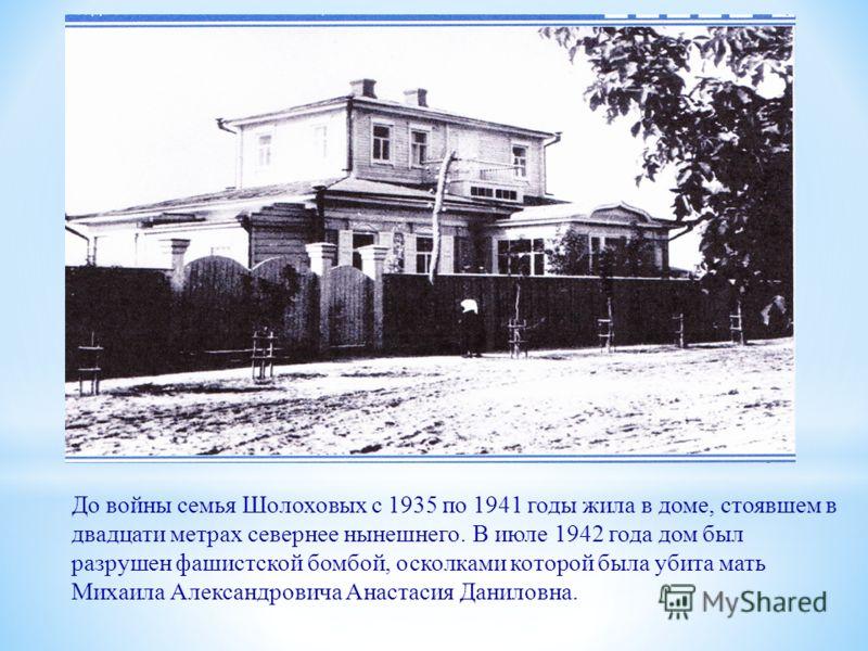 До войны семья Шолоховых с 1935 по 1941 годы жила в доме, стоявшем в двадцати метрах севернее нынешнего. В июле 1942 года дом был разрушен фашистской бомбой, осколками которой была убита мать Михаила Александровича Анастасия Даниловна.